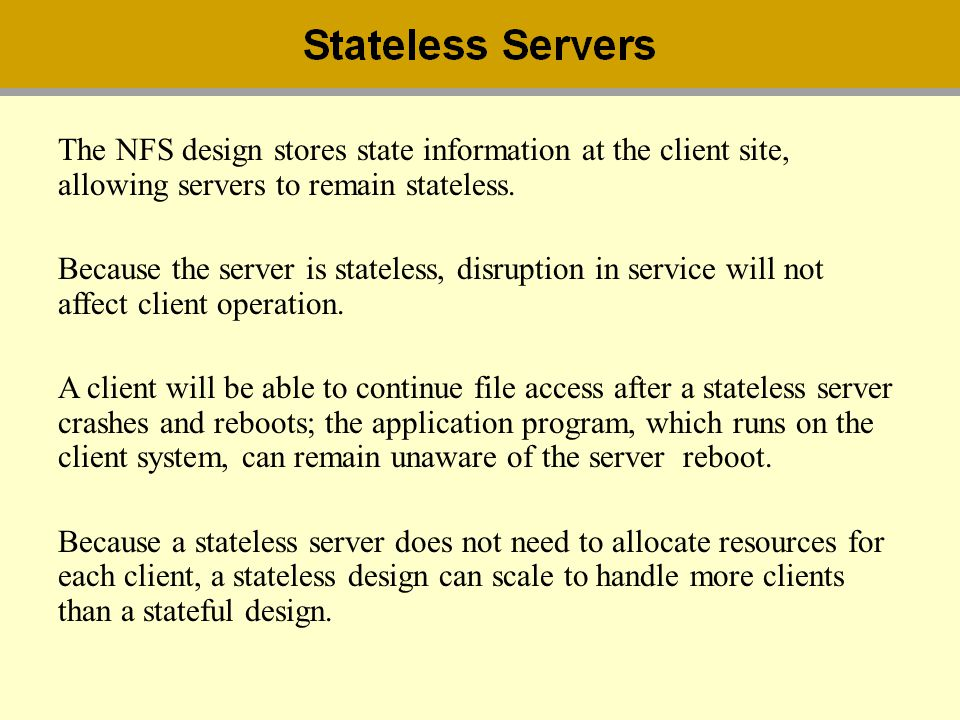 The NFS design stores state information at the client site, allowing servers to remain stateless.