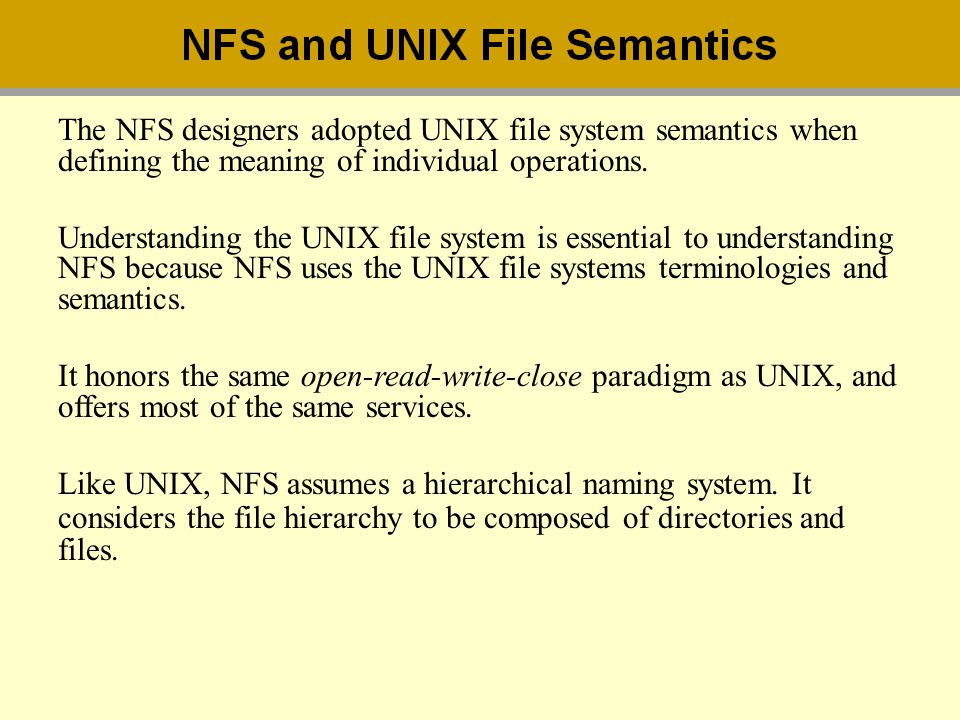 The NFS designers adopted UNIX file system semantics when defining the meaning of individual operations.