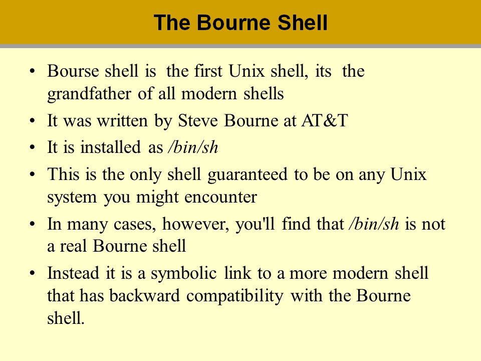 Bourse shell is the first Unix shell, its the grandfather of all modern shells