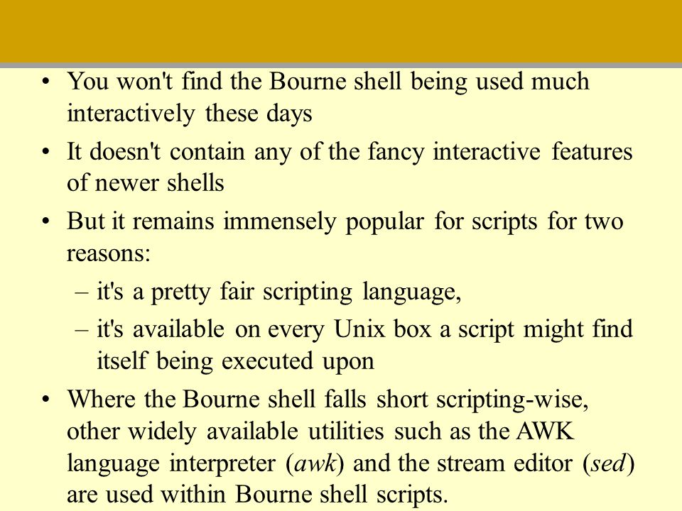 You won t find the Bourne shell being used much interactively these days