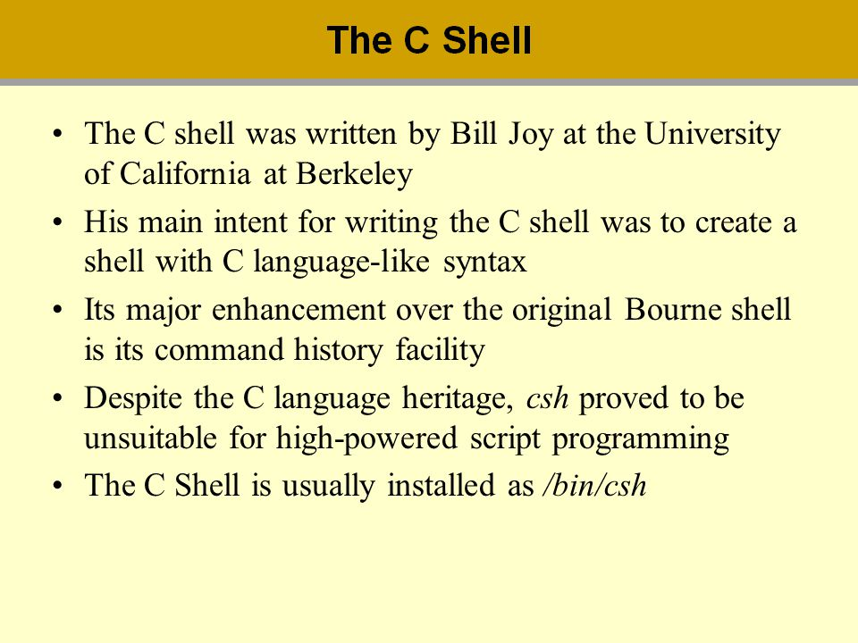 The C shell was written by Bill Joy at the University of California at Berkeley