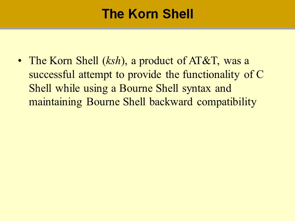 The Korn Shell (ksh), a product of AT&T, was a successful attempt to provide the functionality of C Shell while using a Bourne Shell syntax and maintaining Bourne Shell backward compatibility