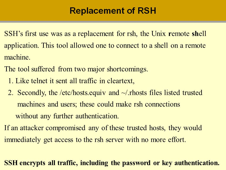 SSH's first use was as a replacement for rsh, the Unix remote shell