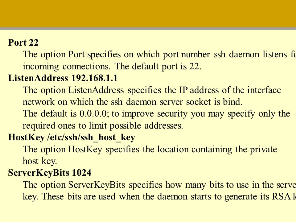 Port 22 The option Port specifies on which port number ssh daemon listens for. incoming connections. The default port is 22.