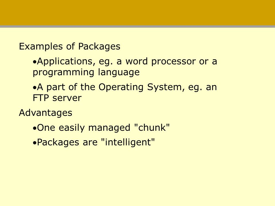 Examples of Packages Applications, eg. a word processor or a programming language. A part of the Operating System, eg. an FTP server.