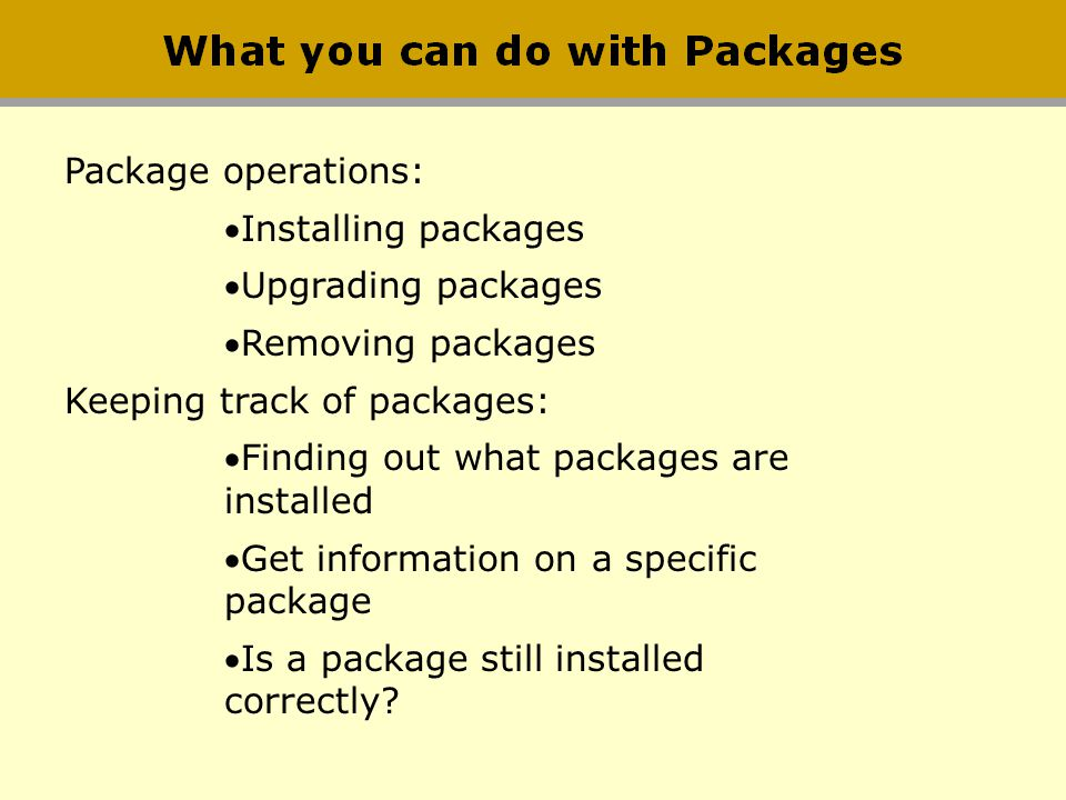 Package operations: Installing packages. Upgrading packages. Removing packages. Keeping track of packages: