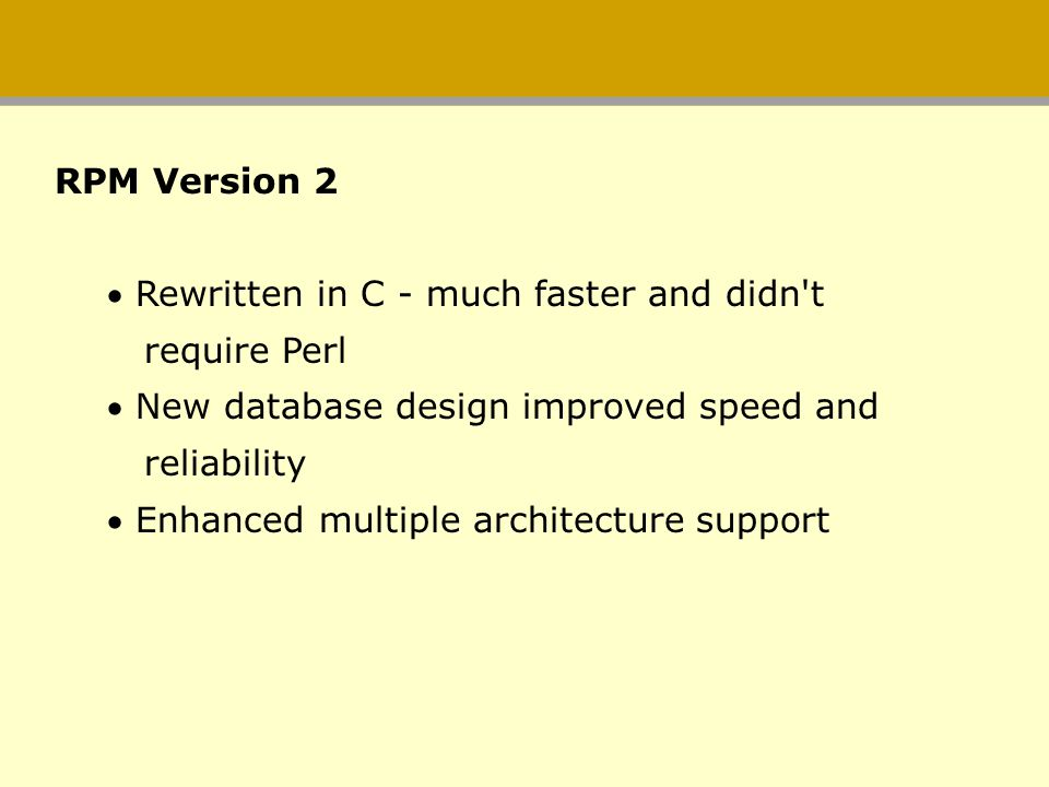 RPM Version 2 Rewritten in C - much faster and didn t. require Perl. New database design improved speed and.