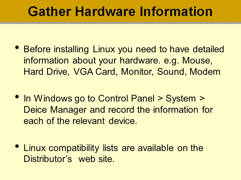 Before installing Linux you need to have detailed information about your hardware. e.g. Mouse, Hard Drive, VGA Card, Monitor, Sound, Modem