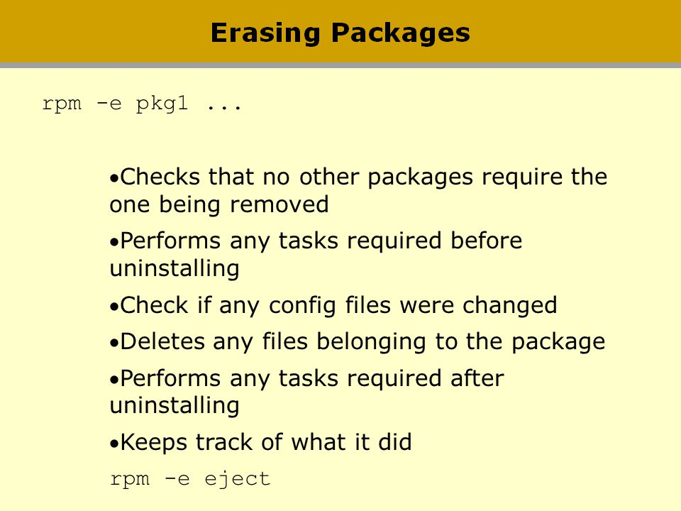 rpm -e pkg1 ... Checks that no other packages require the one being removed. Performs any tasks required before uninstalling.