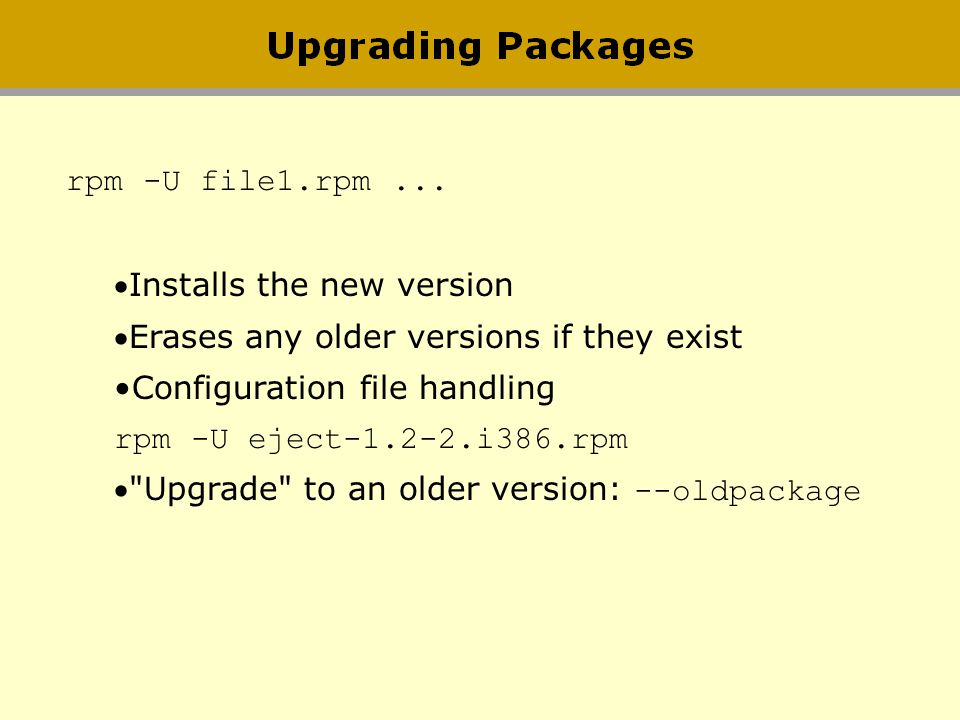 rpm -U file1.rpm ... Installs the new version. Erases any older versions if they exist. Configuration file handling.