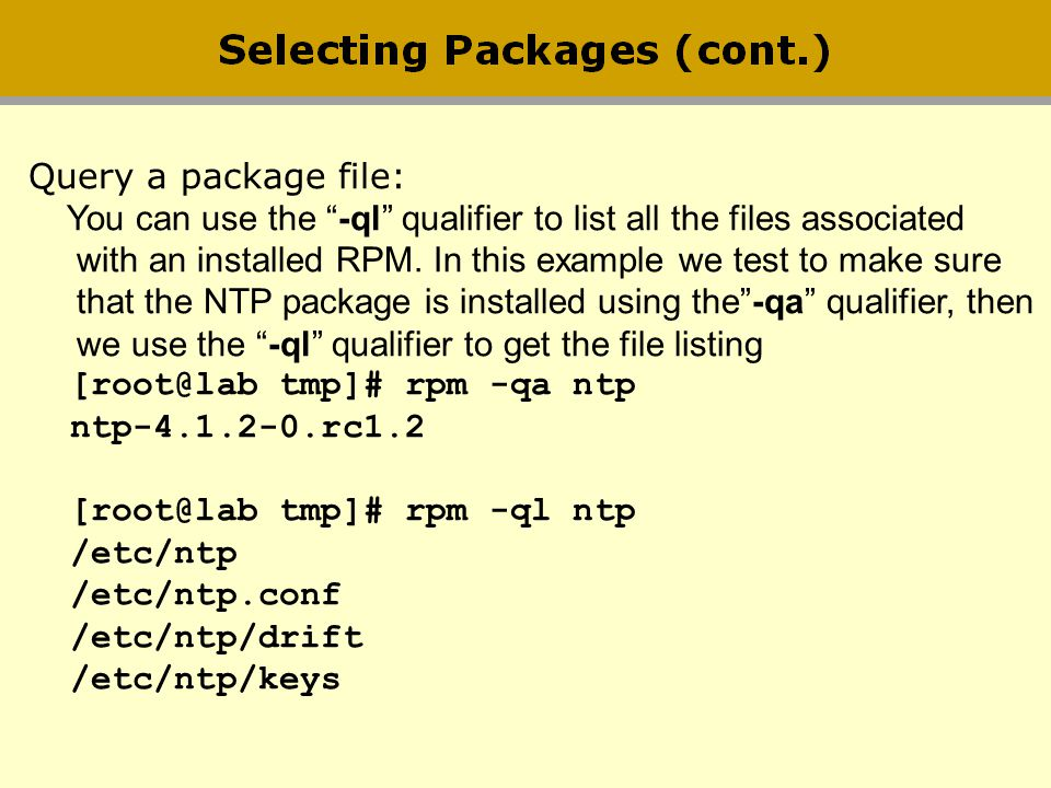 Query a package file: You can use the -ql qualifier to list all the files associated. with an installed RPM. In this example we test to make sure.