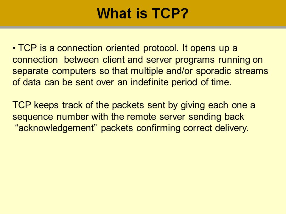 TCP is a connection oriented protocol. It opens up a