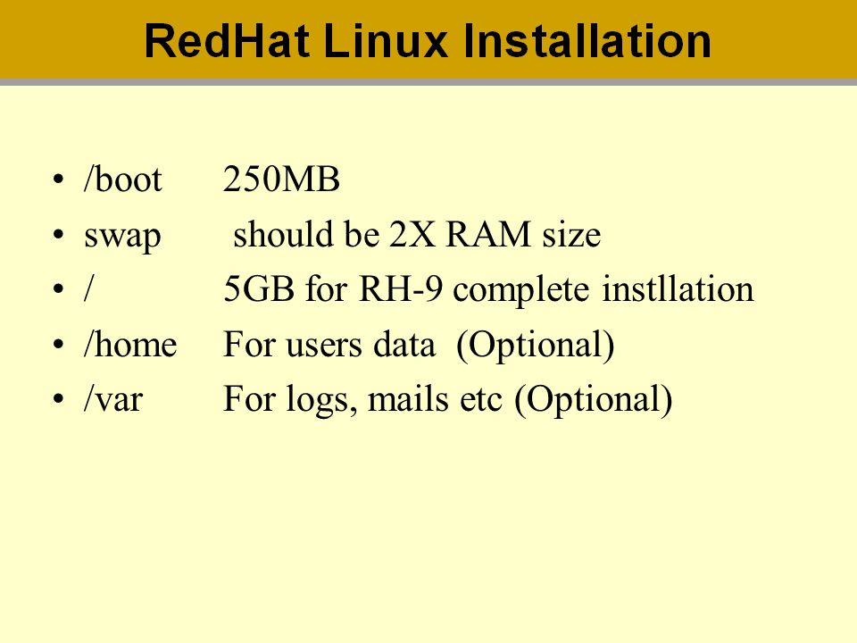 /boot 250MB swap should be 2X RAM size. / 5GB for RH-9 complete instllation. /home For users data (Optional)