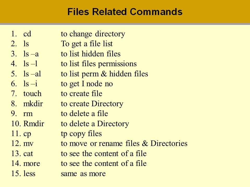cd to change directory ls To get a file list. ls –a to list hidden files. ls –l to list files permissions.