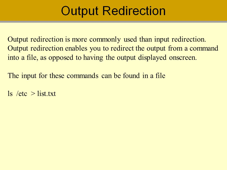 Output redirection is more commonly used than input redirection.