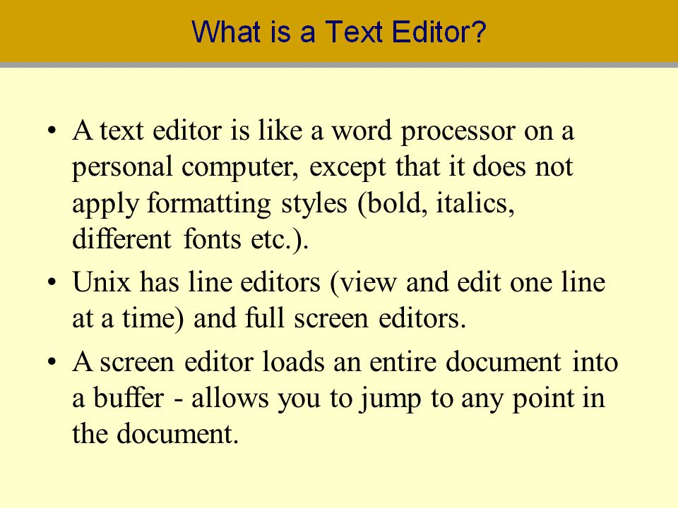 A text editor is like a word processor on a personal computer, except that it does not apply formatting styles (bold, italics, different fonts etc.).