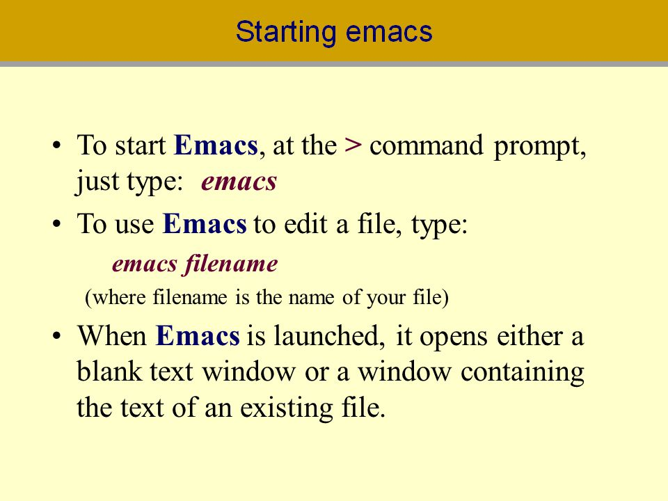 To start Emacs, at the > command prompt, just type: emacs