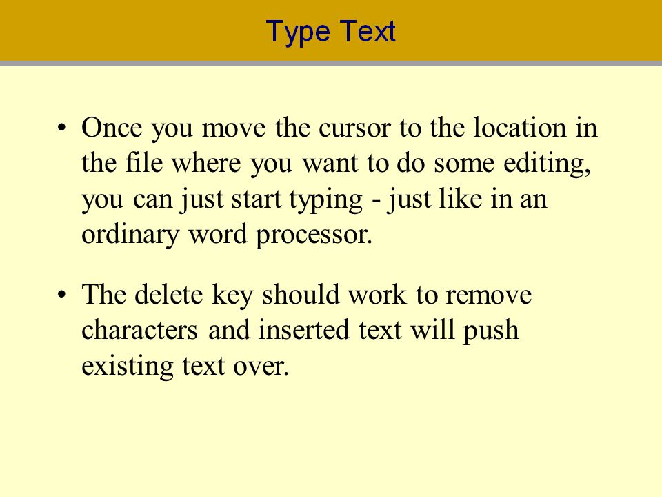 Once you move the cursor to the location in the file where you want to do some editing, you can just start typing - just like in an ordinary word processor.