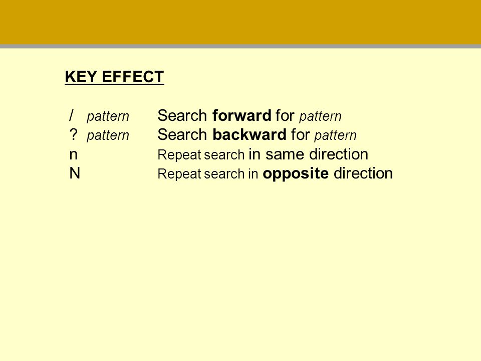 KEY EFFECT / pattern Search forward for pattern pattern Search backward for pattern n Repeat search in same direction.