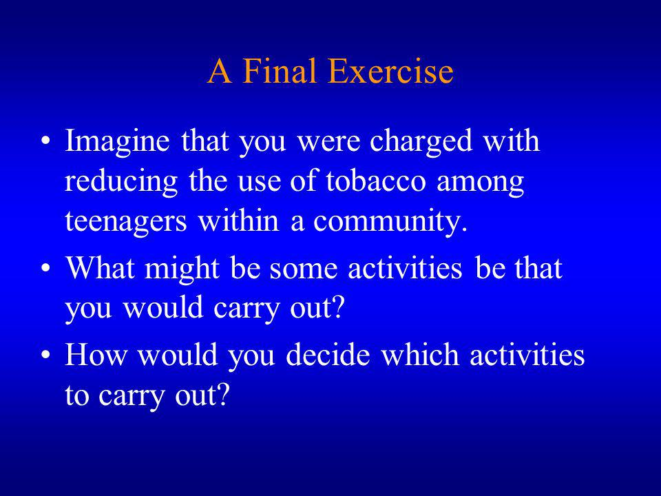 A Final Exercise Imagine that you were charged with reducing the use of tobacco among teenagers within a community.
