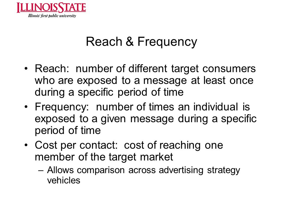 Reach & Frequency Reach: number of different target consumers who are exposed to a message at least once during a specific period of time.