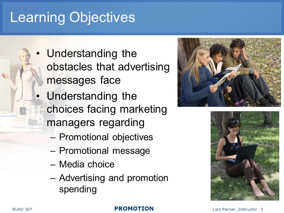 Learning Objectives Understanding the obstacles that advertising messages face. Understanding the choices facing marketing managers regarding.