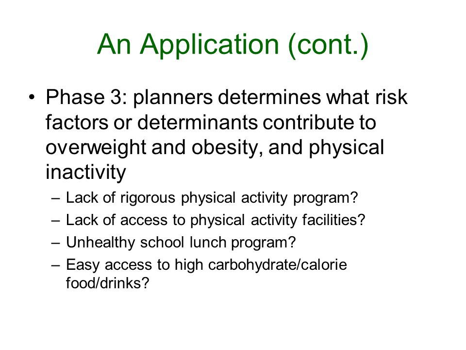An Application (cont.) Phase 3: planners determines what risk factors or determinants contribute to overweight and obesity, and physical inactivity.