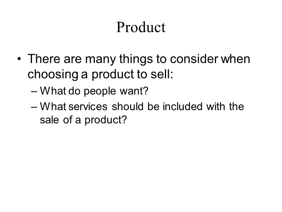 Product There are many things to consider when choosing a product to sell: What do people want