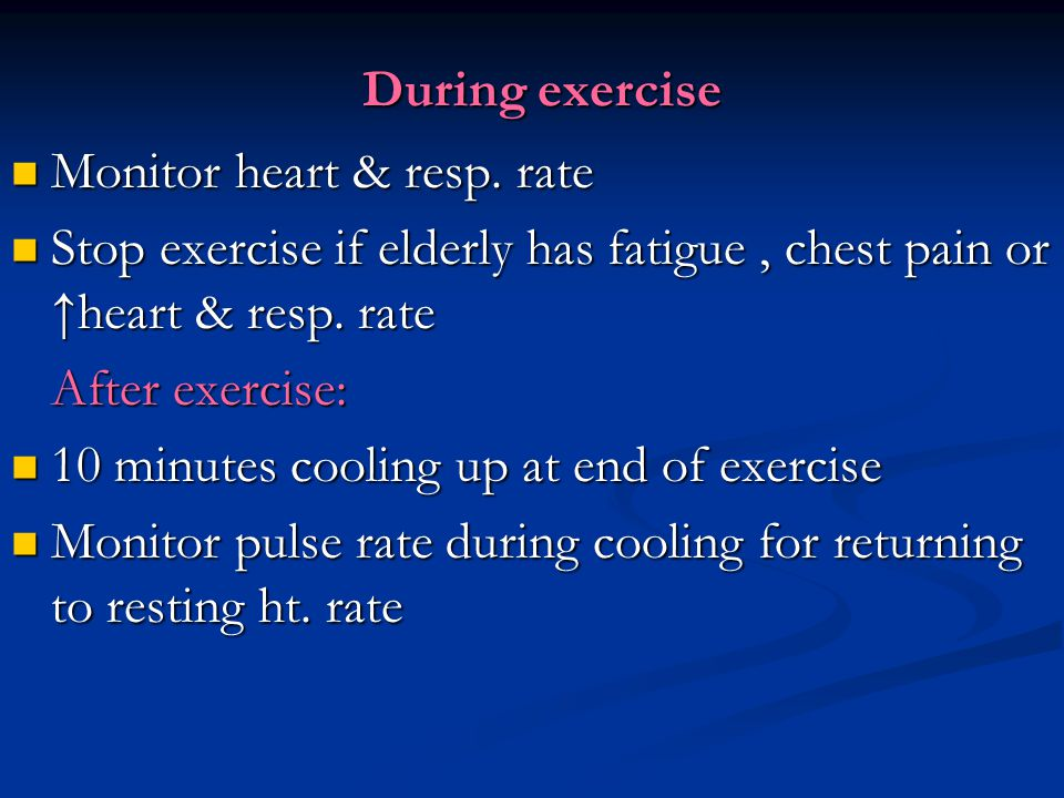 During exercise Monitor heart & resp. rate. Stop exercise if elderly has fatigue , chest pain or ↑heart & resp. rate.