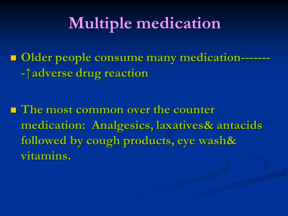 Multiple medication Older people consume many medication--------↑adverse drug reaction.