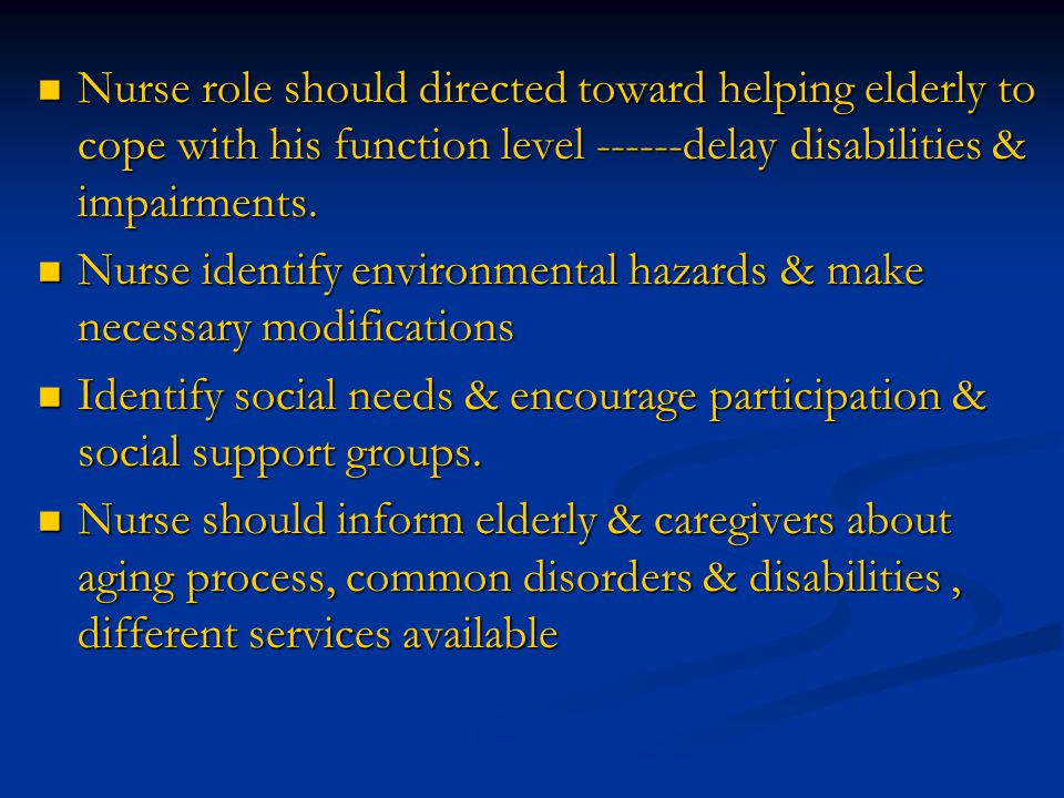 Nurse role should directed toward helping elderly to cope with his function level ------delay disabilities & impairments.