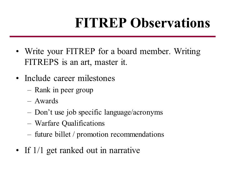 FITREP Observations Write your FITREP for a board member. Writing FITREPS is an art, master it. Include career milestones.