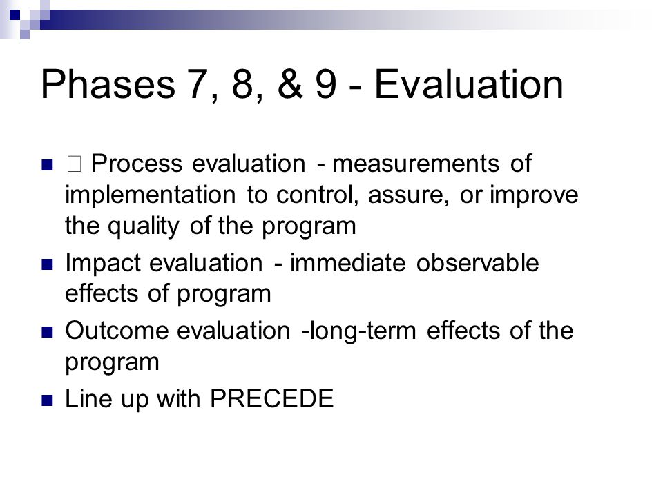 Phases 7, 8, & 9 - Evaluation  Process evaluation - measurements of implementation to control, assure, or improve the quality of the program.