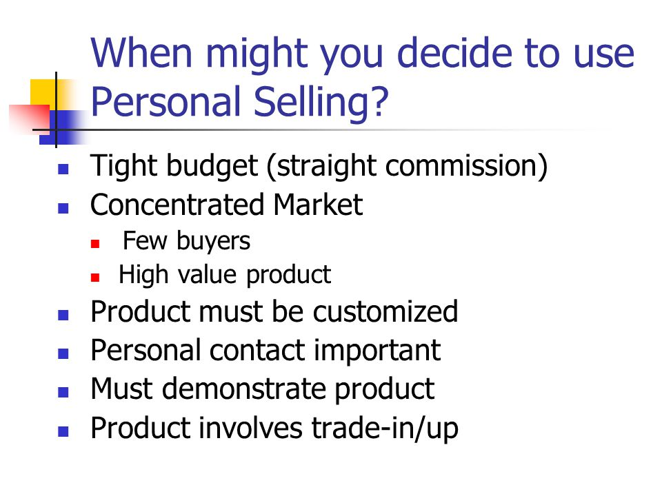 When might you decide to use Personal Selling
