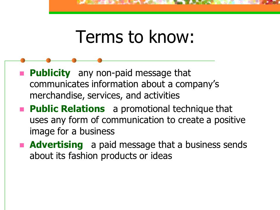 Terms to know: Publicity any non-paid message that communicates information about a company's merchandise, services, and activities.