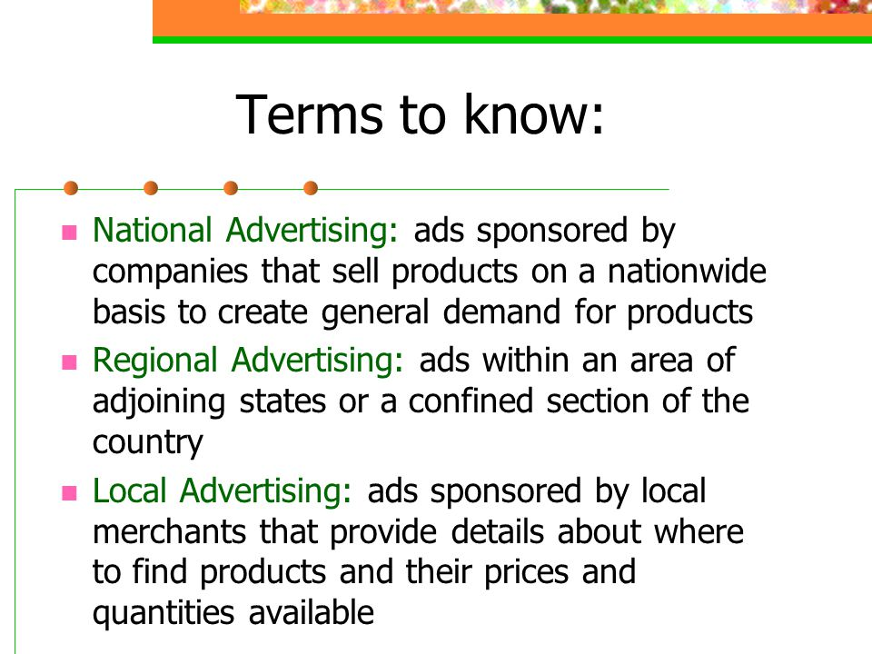 Terms to know: National Advertising: ads sponsored by companies that sell products on a nationwide basis to create general demand for products.