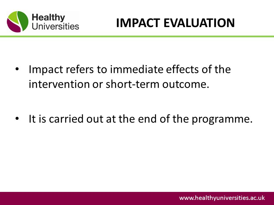 IMPACT EVALUATION Impact refers to immediate effects of the intervention or short-term outcome. It is carried out at the end of the programme.
