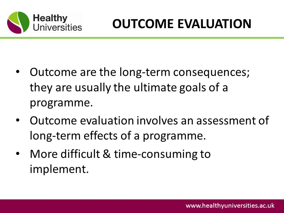 OUTCOME EVALUATION Outcome are the long-term consequences; they are usually the ultimate goals of a programme.
