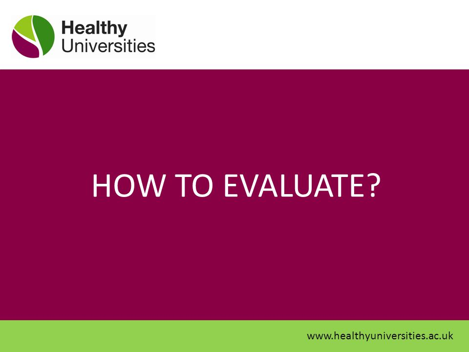 HOW TO EVALUATE www.healthyuniversities.ac.uk