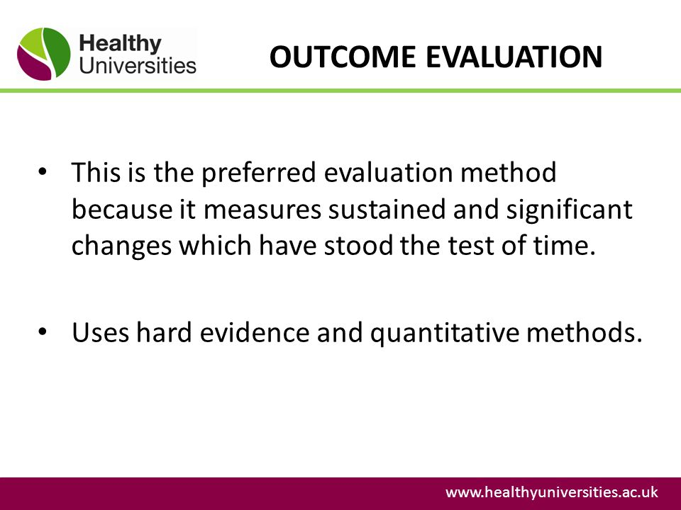 OUTCOME EVALUATION This is the preferred evaluation method because it measures sustained and significant changes which have stood the test of time.