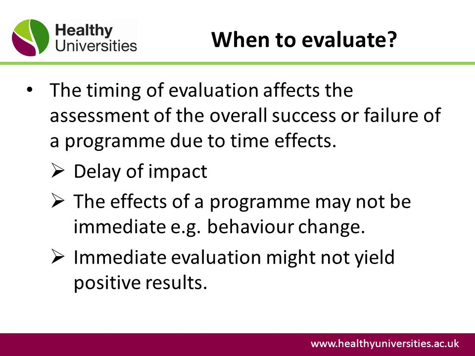 When to evaluate The timing of evaluation affects the assessment of the overall success or failure of a programme due to time effects.