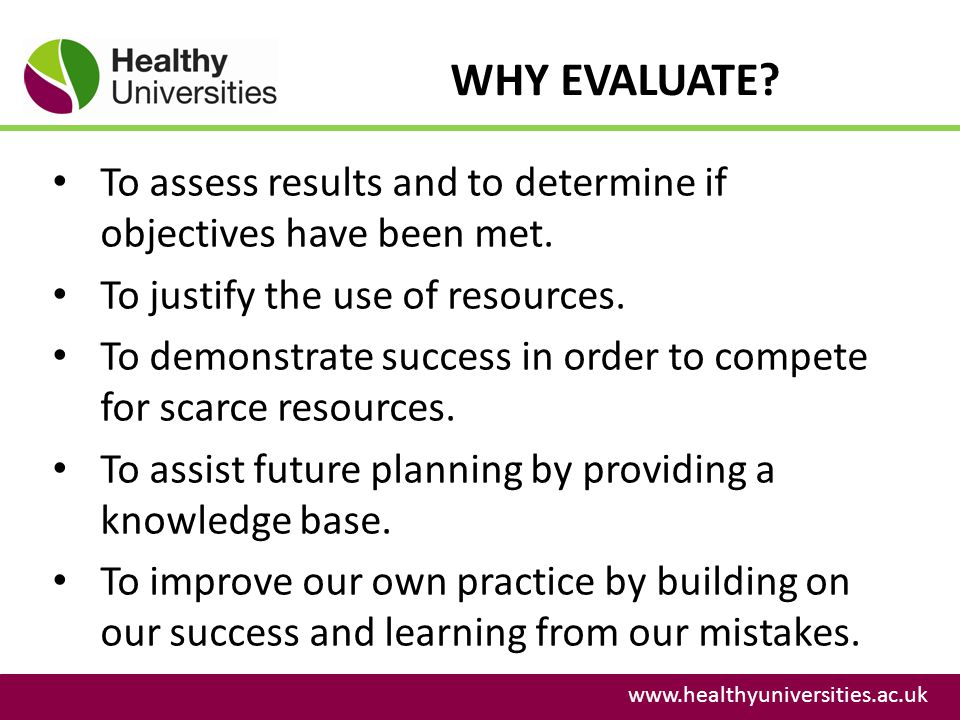 WHY EVALUATE To assess results and to determine if objectives have been met. To justify the use of resources.