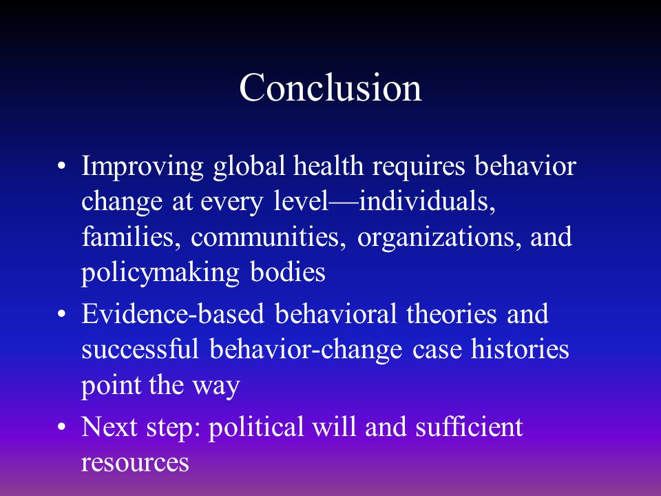 Conclusion Improving global health requires behavior change at every level—individuals, families, communities, organizations, and policymaking bodies.