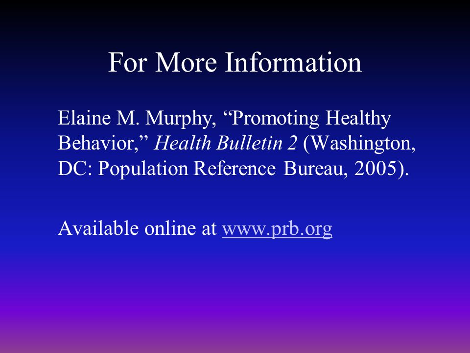 For More Information Elaine M. Murphy, Promoting Healthy Behavior, Health Bulletin 2 (Washington, DC: Population Reference Bureau, 2005).