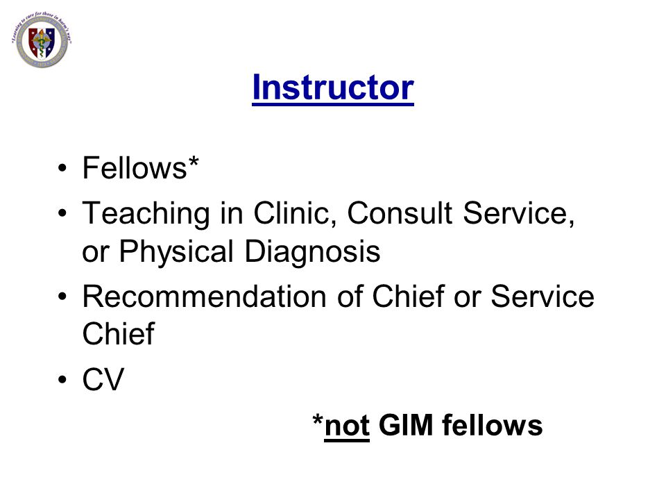 Instructor Fellows* Teaching in Clinic, Consult Service, or Physical Diagnosis. Recommendation of Chief or Service Chief.
