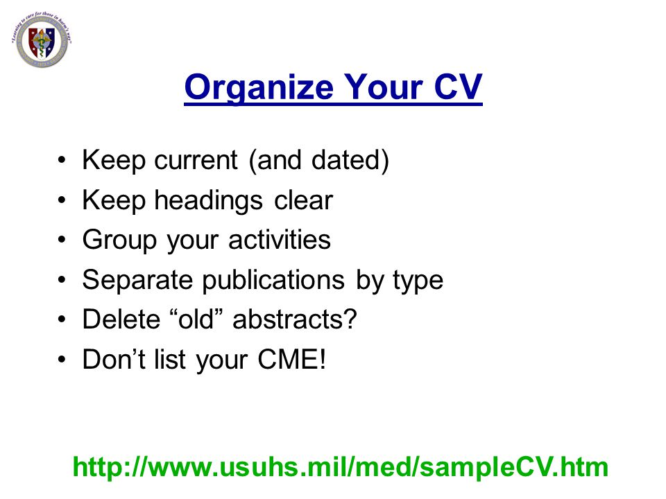 Organize Your CV Keep current (and dated) Keep headings clear