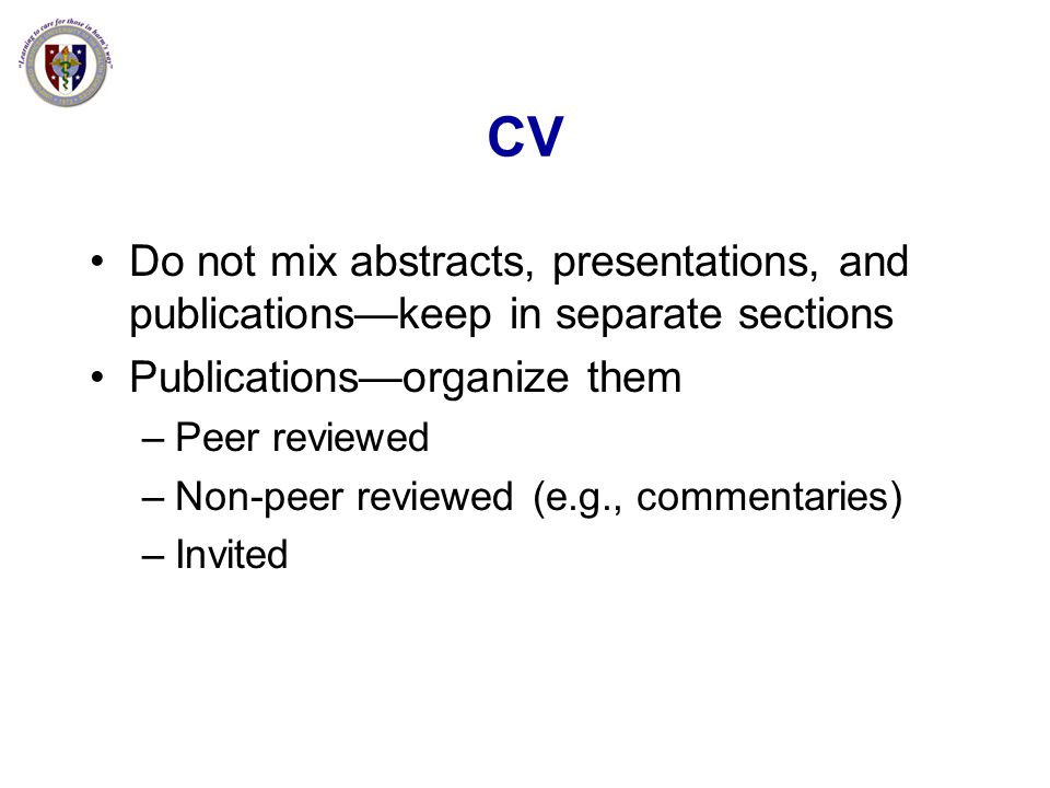 CV Do not mix abstracts, presentations, and publications—keep in separate sections. Publications—organize them.