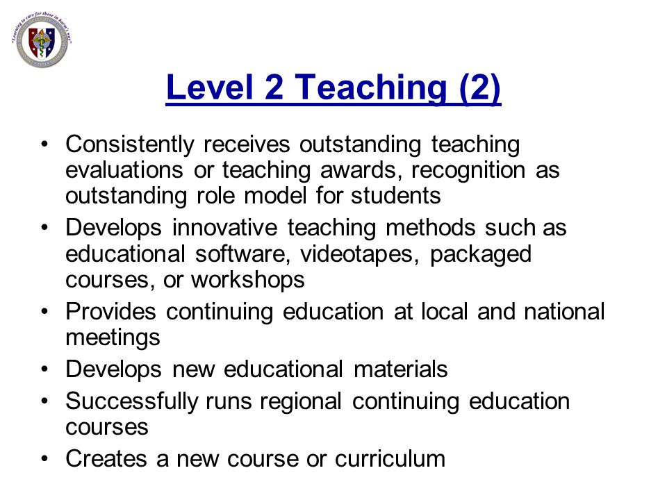 Level 2 Teaching (2) Consistently receives outstanding teaching evaluations or teaching awards, recognition as outstanding role model for students.