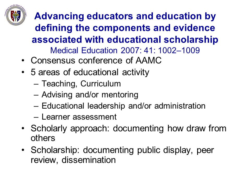 Advancing educators and education by defining the components and evidence associated with educational scholarship Medical Education 2007: 41: 1002–1009