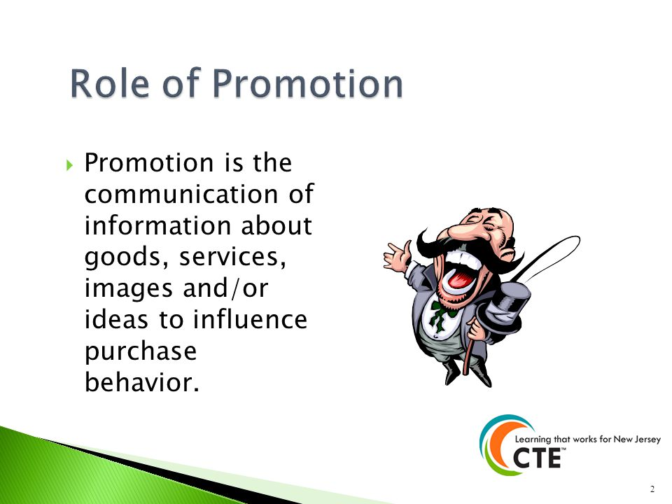 Role of Promotion Promotion is the communication of information about goods, services, images and/or ideas to influence purchase behavior.